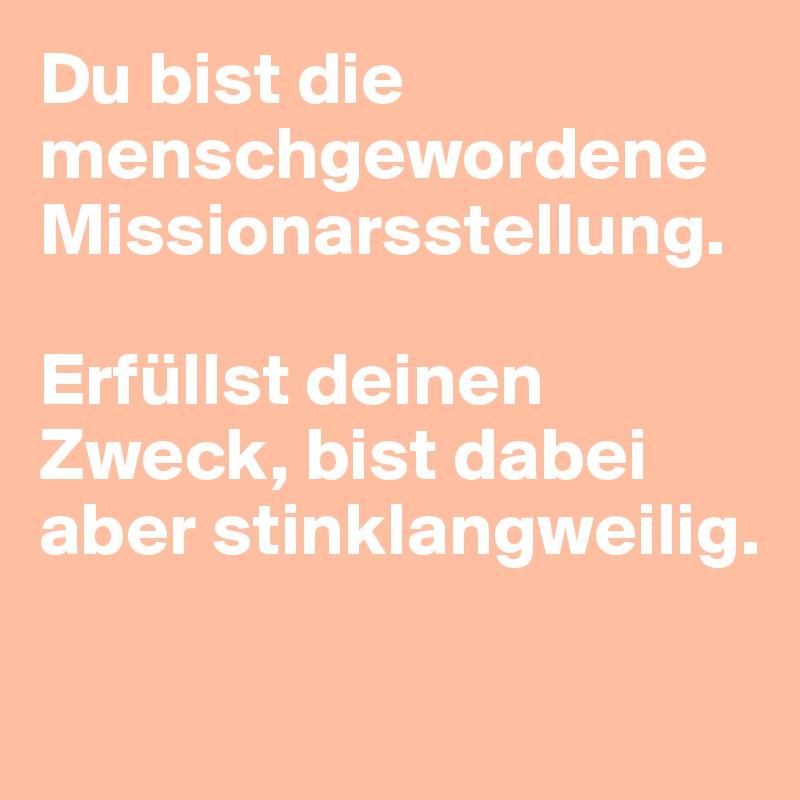 Du bist die menschgewordene Missionarsstellung.   Erfüllst deinen Zweck, bist dabei aber stinklangweilig.