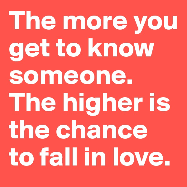 The more you get to know someone. The higher is the chance to fall in love.