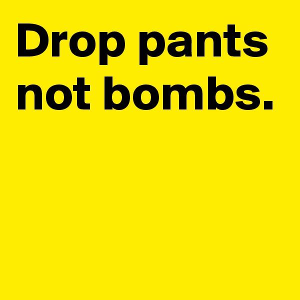Drop pants not bombs.