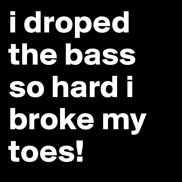 i droped the bass so hard i broke my toes!