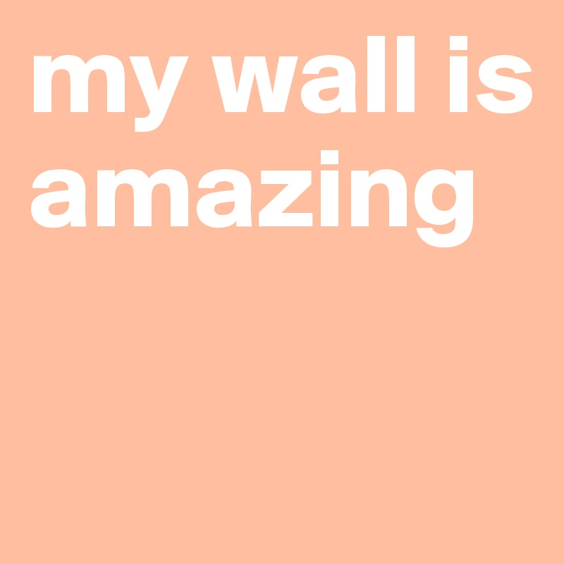 my wall is amazing