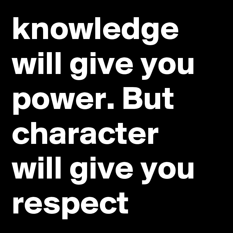 knowledge will give you power. But character will give you respect