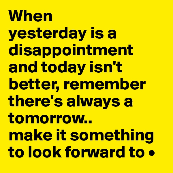 When yesterday is a disappointment and today isn't better, remember there's always a tomorrow.. make it something to look forward to •