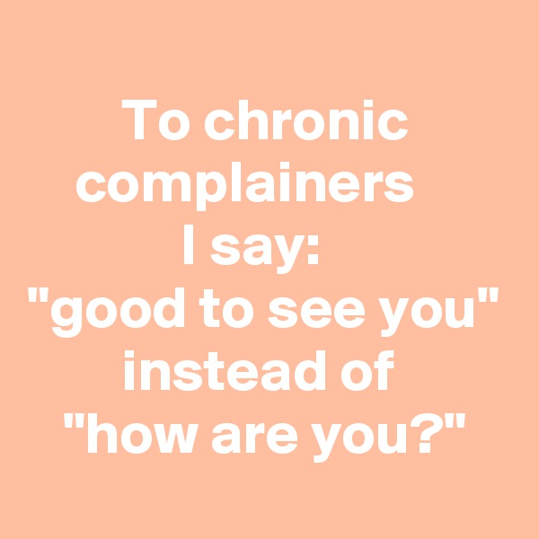 "To chronic             complainers                     I say: ""good to see you""         instead of    ""how are you?"""
