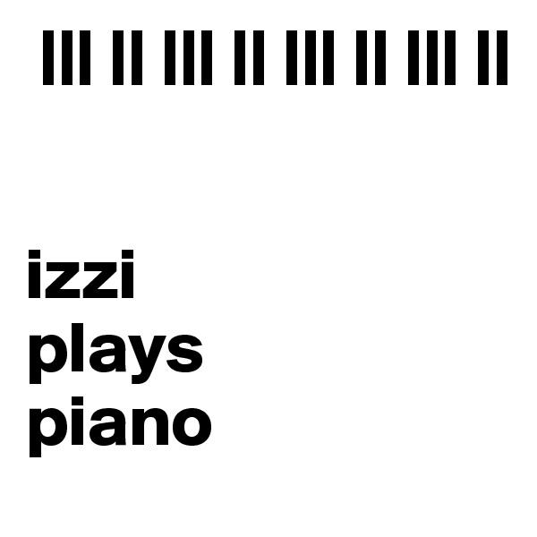 ||| || ||| || ||| || ||| ||    izzi plays piano