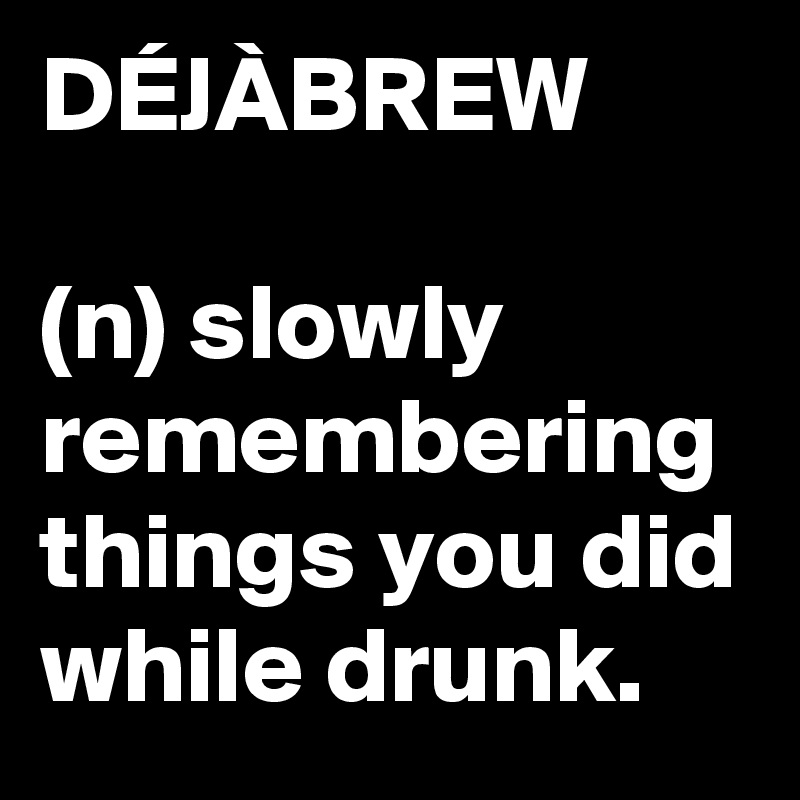 DÉJÀBREW  (n) slowly remembering things you did while drunk.