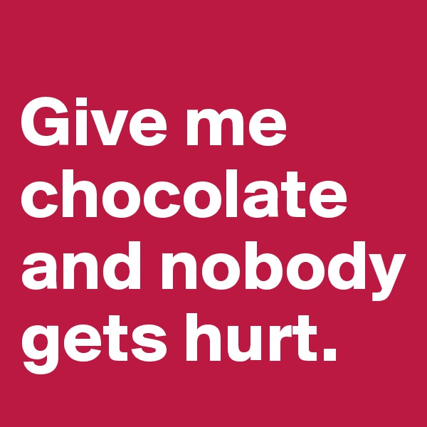 Give me chocolate and nobody  gets hurt.