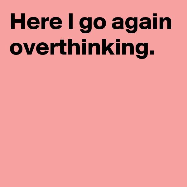 Here I go again overthinking.