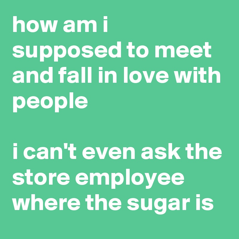 how am i supposed to meet and fall in love with people  i can't even ask the store employee where the sugar is