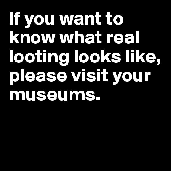 If you want to know what real looting looks like, please visit your museums.