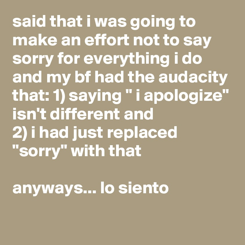 "said that i was going to make an effort not to say sorry for everything i do and my bf had the audacity that: 1) saying "" i apologize"" isn't different and ..."