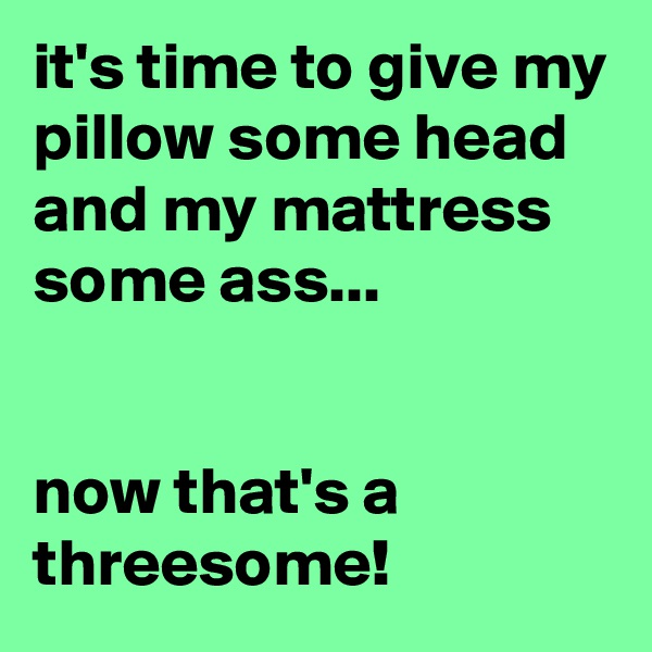 it's time to give my pillow some head and my mattress some ass...   now that's a threesome!
