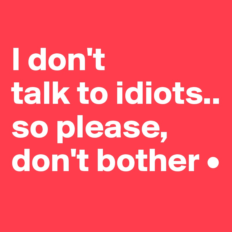 I don't talk to idiots.. so please, don't bother •
