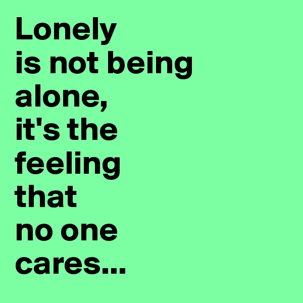Lonely  is not being alone, it's the  feeling that  no one  cares...
