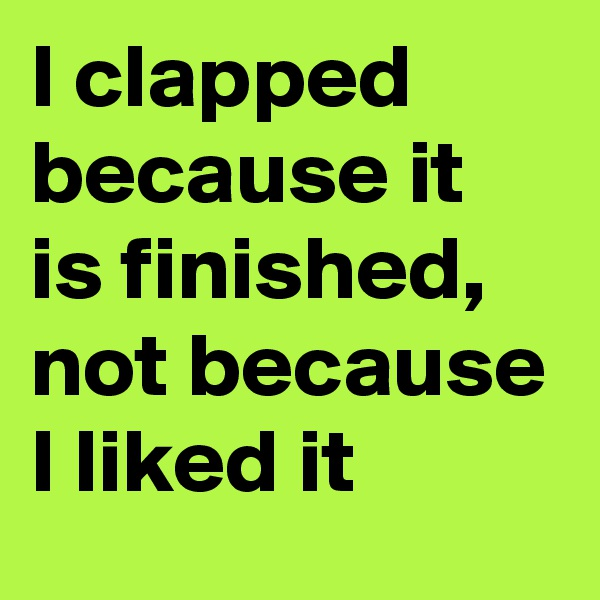 I clapped because it is finished, not because I liked it