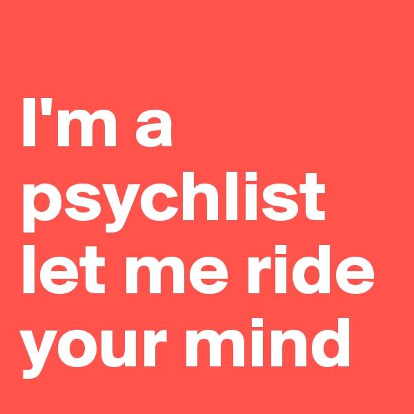 I'm a psychlist let me ride your mind