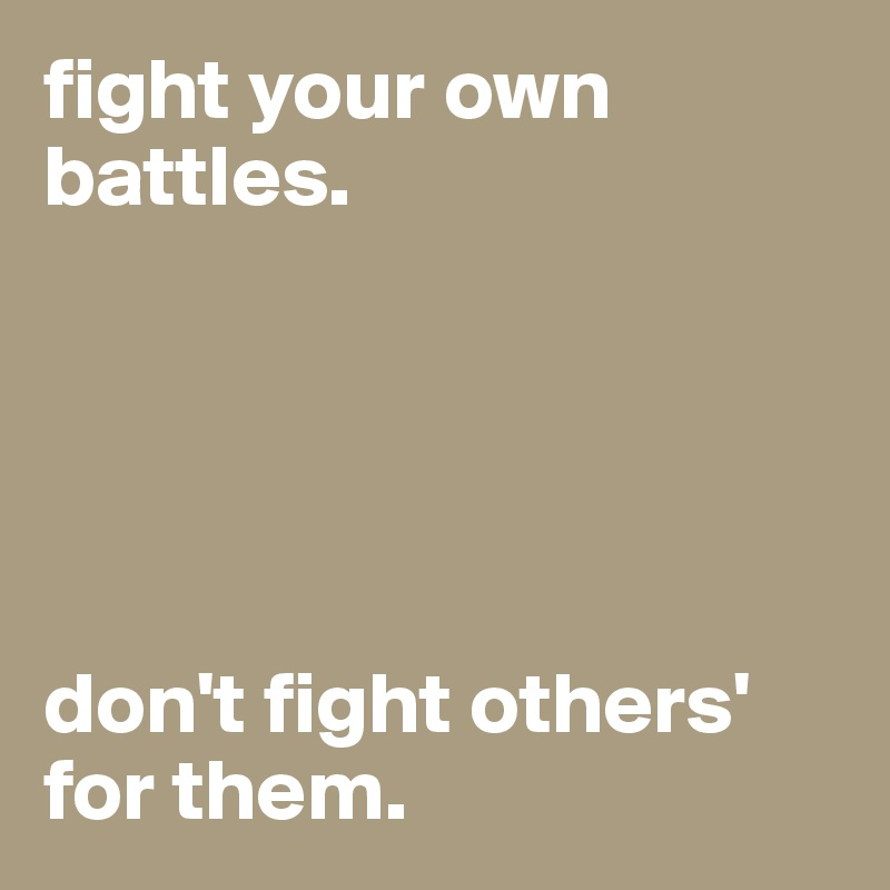 fight your own battles.       don't fight others' for them.