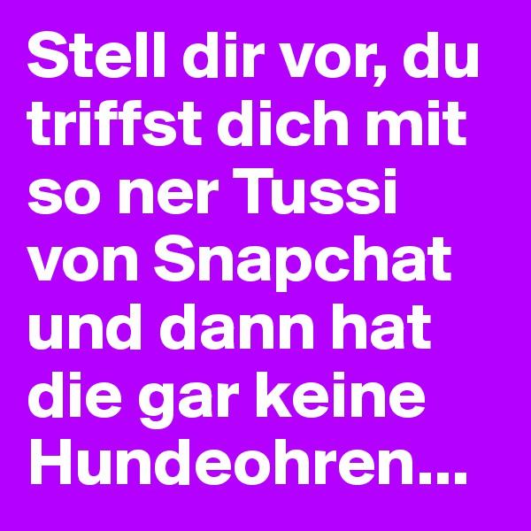 Stell dir vor, du triffst dich mit so ner Tussi von Snapchat und dann hat die gar keine Hundeohren...