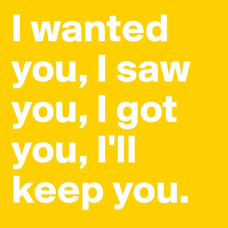 I wanted you, I saw you, I got you, I'll keep you.