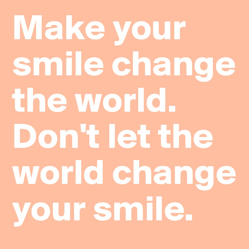 Make Your Smile Change The World Dont Let The World Change Your