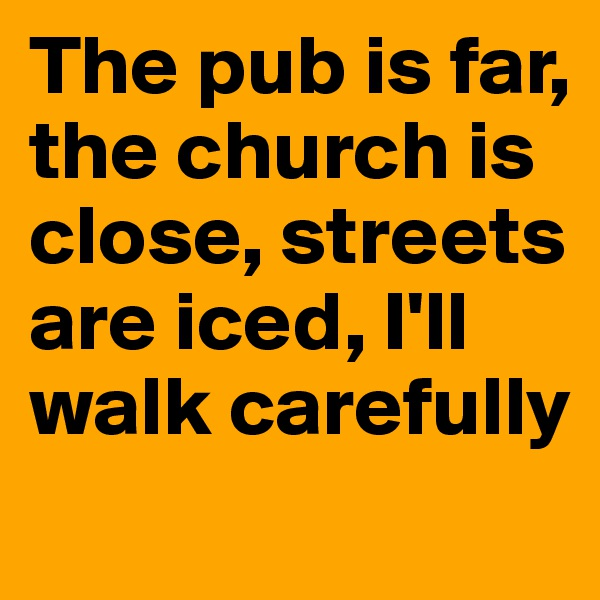 The pub is far, the church is close, streets are iced, I'll walk carefully