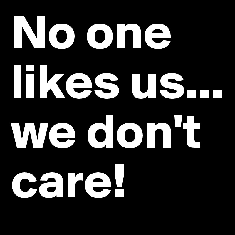 No-one-likes-us-we-don-t-care?size=800