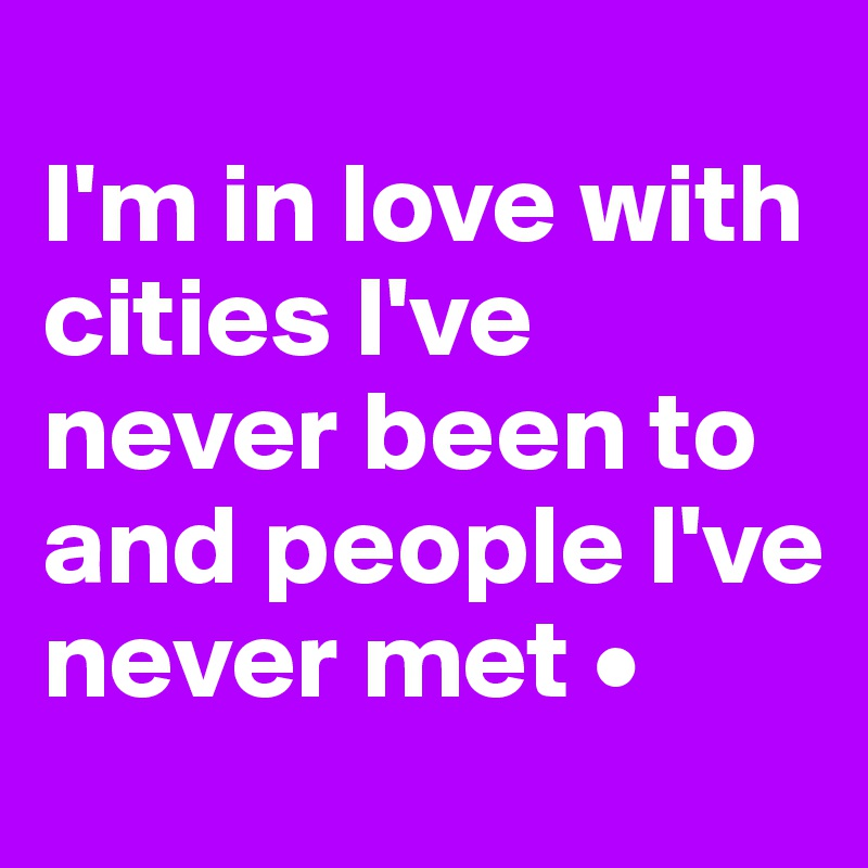I'm in love with cities I've never been to and people I've