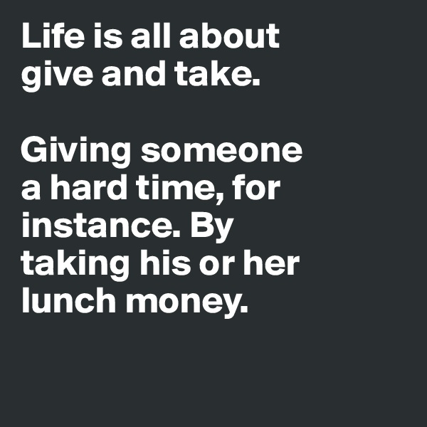 Life is all about  give and take.   Giving someone  a hard time, for instance. By  taking his or her  lunch money.