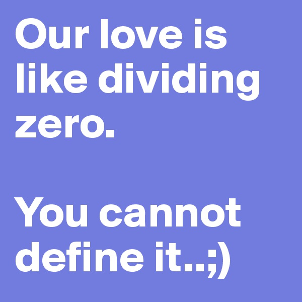Our love is like dividing zero.  You cannot define it..;)