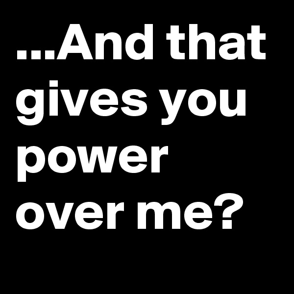 ...And that gives you power over me?