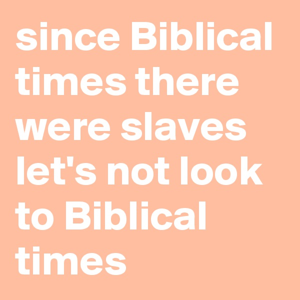 since Biblical times there were slaves let's not look to Biblical times