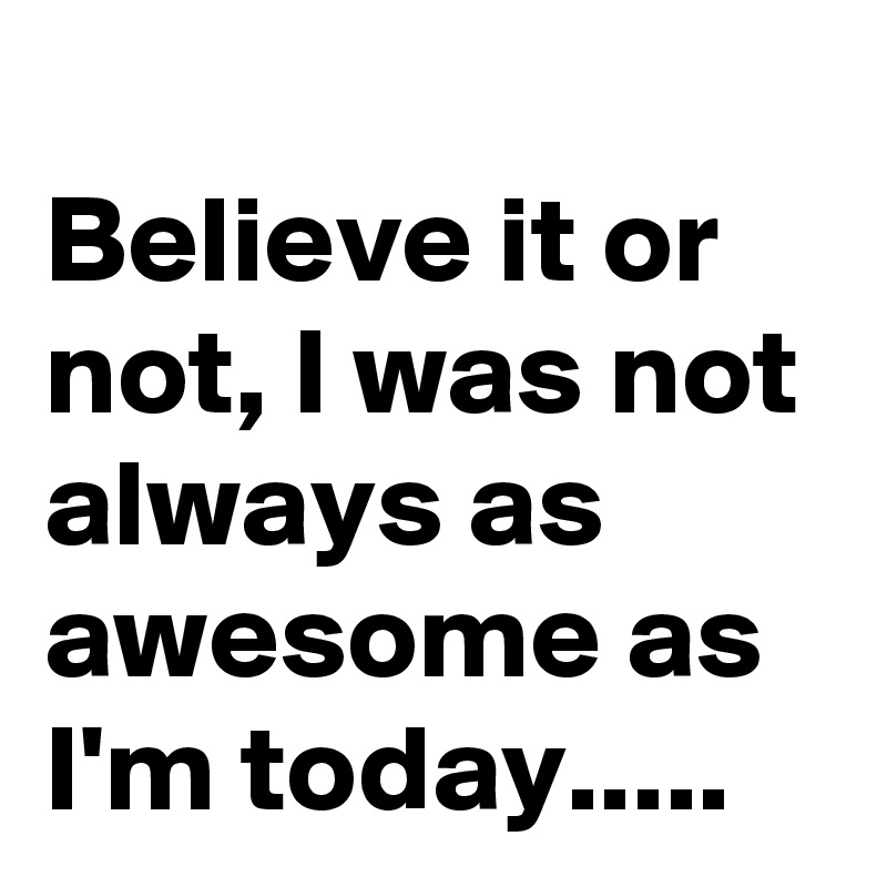 Believe it or not, I was not always as awesome as I'm today.....
