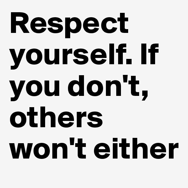Respect yourself. If you don't, others won't either
