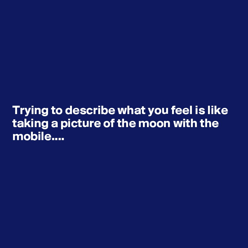 Trying to describe what you feel is like taking a picture of the moon with the mobile....