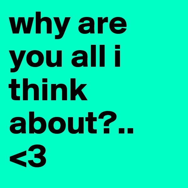 why are you all i think about?.. <3