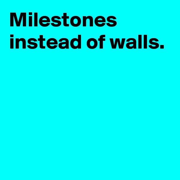 Milestones instead of walls.