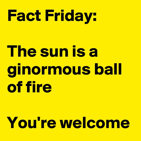 Fact Friday:  The sun is a ginormous ball of fire  You're welcome