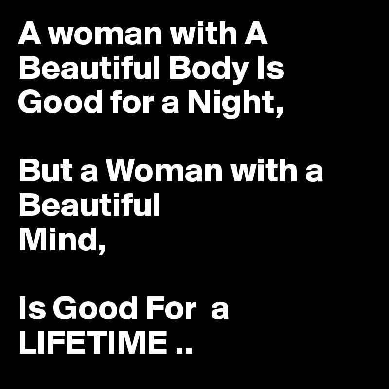 A woman with A    Beautiful Body Is Good for a Night,  But a Woman with a Beautiful  Mind,  Is Good For  a LIFETIME ..