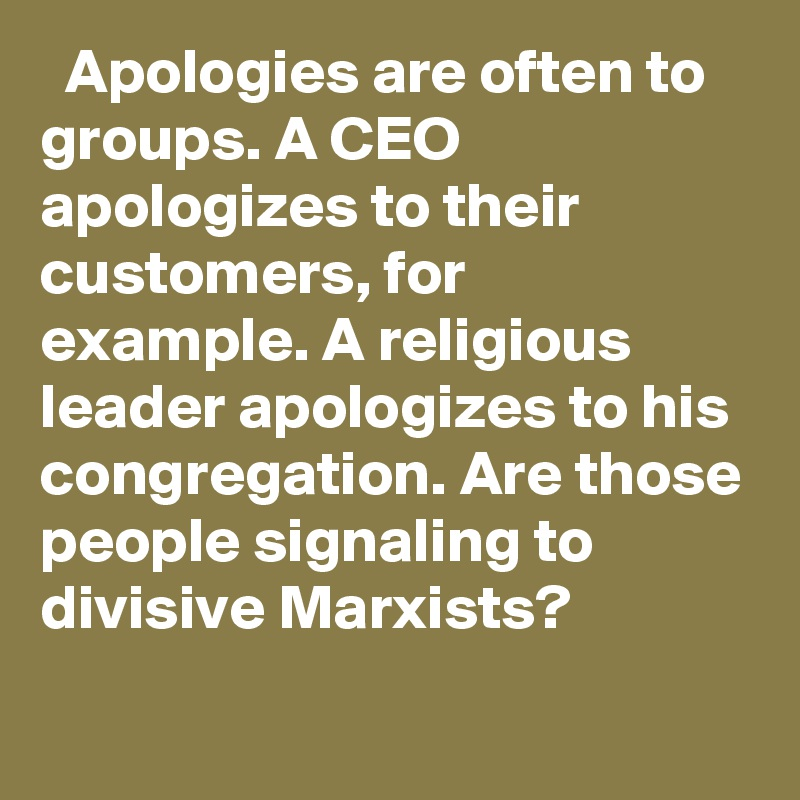 Apologies are often to groups. A CEO apologizes to their customers, for example. A religious leader apologizes to his congregation. Are those people signaling to divisive Marxists?