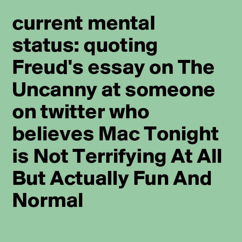 Current Mental Status Quoting Freuds Essay On The Uncanny At  Current Mental Status Quoting Freuds Essay On The Uncanny At Someone On  Twitter Who Believes