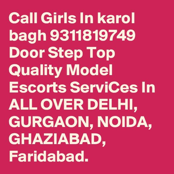 Call Girls In karol bagh 9311819749 Door Step Top Quality Model Escorts ServiCes In ALL OVER DELHI, GURGAON, NOIDA, GHAZIABAD, Faridabad.