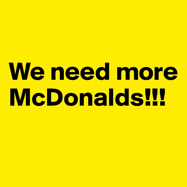 We need more McDonalds!!!