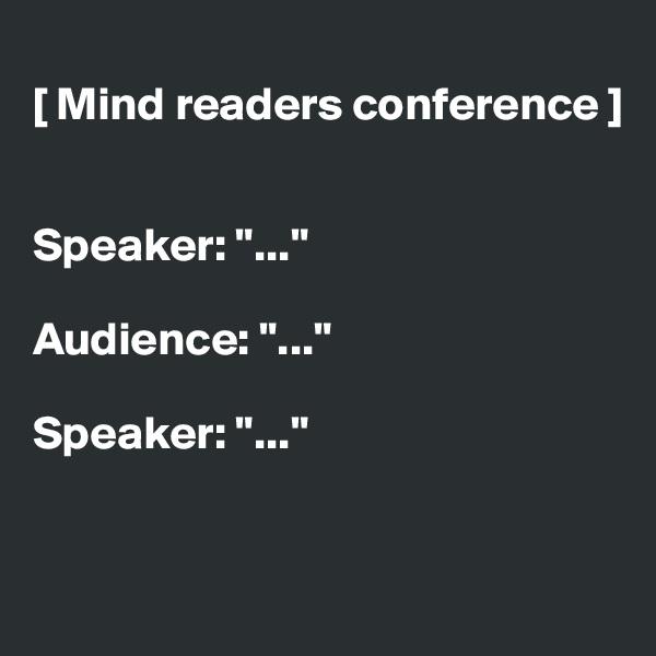 "[ Mind readers conference ]   Speaker: ""...""  Audience: ""...""  Speaker: ""..."""