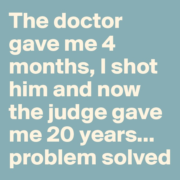 The doctor gave me 4 months, I shot him and now the judge gave me 20 years... problem solved