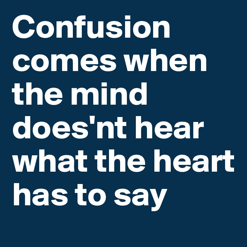 Confusion comes when the mind does'nt hear what the heart has to say