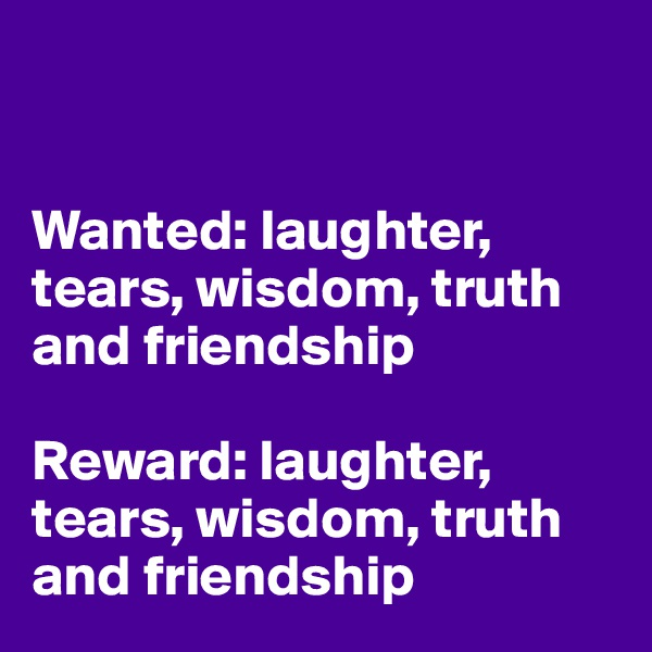 Wanted: laughter, tears, wisdom, truth and friendship  Reward: laughter, tears, wisdom, truth and friendship