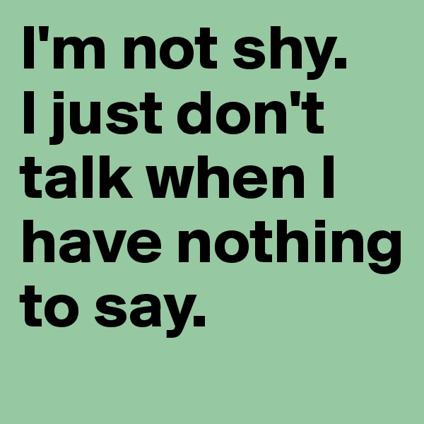 I'm not shy.  I just don't talk when I have nothing to say.