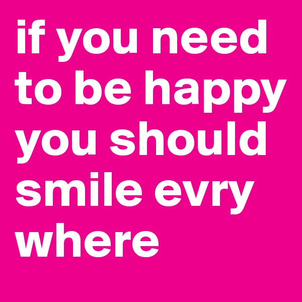 if you need to be happy you should smile evry where