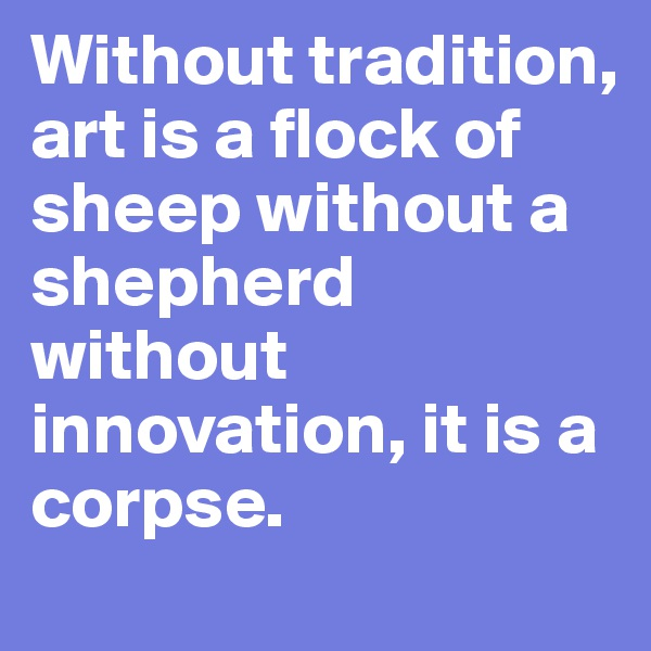 Without tradition, art is a flock of sheep without a shepherd without innovation, it is a corpse.
