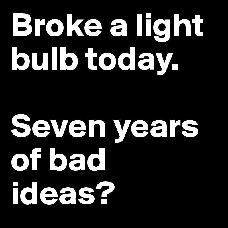 Broke a light bulb today.   Seven years of bad ideas?
